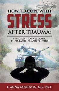 How to Cope with Stress After Trauma: Especially for Veterans, Their Families and Friends