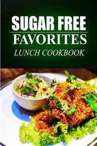 Sugar Free Favorites - Lunch Cookbook: (Sugar Free Recipes Cookbook for Your Everyday Sugar Free Cooking)