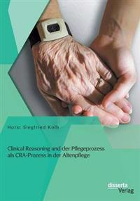 Clinical Reasoning Und Der Pflegeprozess ALS CRA-Prozess in Der Altenpflege