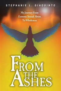 From the Ashes: My Journey from Extreme Sexual Abuse to Wholeness