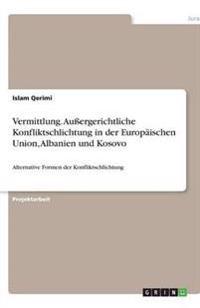 Vermittlung. Auergerichtliche Konfliktschlichtung in Der Europaischen Union, Albanien Und Kosovo