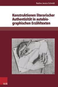 Konstruktionen Literarischer Authentizitat in Autobiographischen Erzahltexten: Exemplarische Analysen Zu Christa Wolf, Ruth Kluger, Binjamin Wilkomirs
