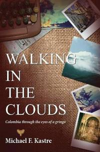 Walking in the Clouds - Colombia Through the Eyes of a Gringo