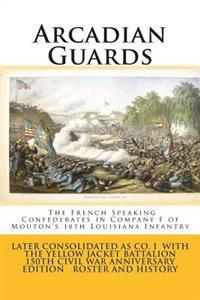 Arcadian Guards: The French Speaking Confederates in Company F of Mouton's 18th Louisiana Infantry: Later Consolidated as Company I wit