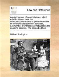 An Abridgment of Penal Statutes, Which Exhibits at One View, the Offences/Punishments or Penalties/Mode of Recovery/Application of Penalties, &C./Number of Witnesses/What Justices/The Enacting Statutes. the Second Edition.