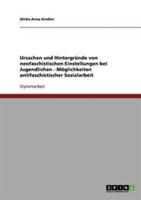 Ursachen Und Hintergrunde Von Neofaschistischen Einstellungen Bei Jugendlichen. Moglichkeiten Antifaschistischer Sozialarbeit