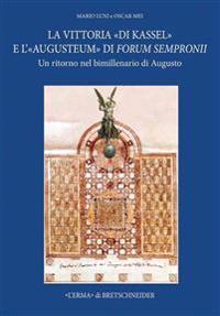 La Vittoria Di Kassel E L'Augusteum Di Forum Sempronii: A Return to the Two Thousandth Anniversary of Augustus. Forum Sempronii 2