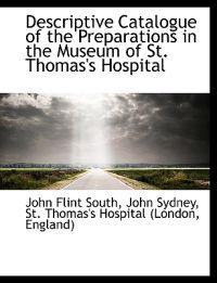 Descriptive Catalogue of the Preparations in the Museum of St. Thomas's Hospital