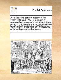 A Political and Satirical History of the Years 1756 and 1757. in a Series of Seventy-Five Humourous and Entertaining Prints. Containing All the Most Remarkable Transactions, Characters and Caricaturas of Those Two Memorable Years