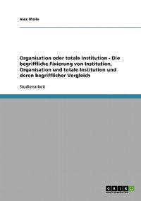 Die Begriffliche Fixierung Von Institution, Organisation Und Totale Institution Und Deren Begrifflicher Vergleich