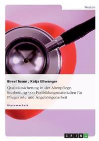 Qualitatssicherung in Der Altenpflege. Erarbeitung Von Fortbildungsmaterialien Fur Pflegevisite Und Angehorigenarbeit