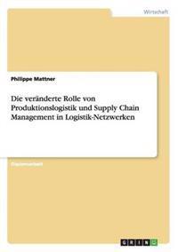 Die Veranderte Rolle Von Produktionslogistik Und Supply Chain Management in Logistik-Netzwerken