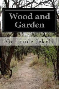 Wood and Garden: Notes and Thoughts Practical and Critical of a Working Amateur