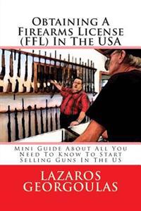 Obtaining a Firearms License (Ffl) in the USA: Mini Guide about All You Need to Know to Start Selling Guns in the Us