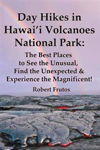Day Hikes in Hawai'i Volcanoes National Park: The Best Places to See the Unusual, Find the Unexpected & Experience the Magnificent!