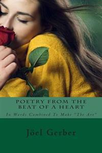 """Poetry from the Beat of a Heart: In Words Combined to Make """"The Art"""""""