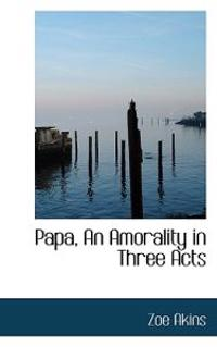 Papa, an Amorality in Three Acts