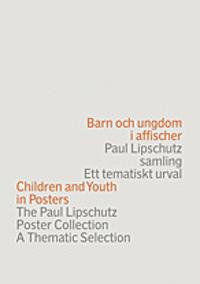 Barn och ungdom i affischer : Paul Lipschutz samling : ett tematiskt urval = Children and youth in posters : the Paul Lipschutz poster collection : a thematic selection