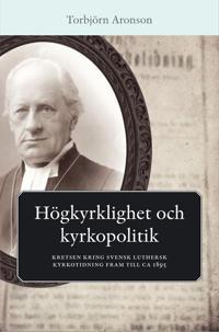 Högkyrklighet och kyrkopolitik : kretsen kring svensk luthersk kyrkotidning fram till ca 1895