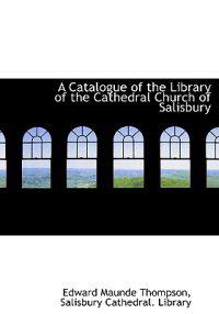 A Catalogue of the Library of the Cathedral Church of Salisbury