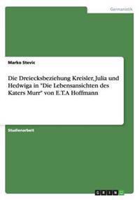 """Die Dreiecksbeziehung Kreisler, Julia Und Hedwiga in """"Die Lebensansichten Des Katers Murr"""" Von E.T.a Hoffmann"""