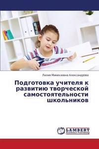 Podgotovka Uchitelya K Razvitiyu Tvorcheskoy Samostoyatel'nosti Shkol'nikov