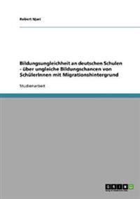 Bildungsungleichheit an Deutschen Schulen. Uber Ungleiche Bildungschancen Von Schulerinnen Mit Migrationshintergrund