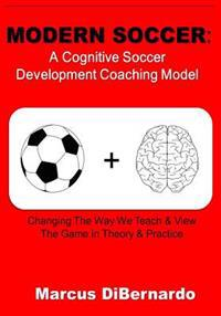 Modern Soccer: A Cognitive Soccer Development Coaching Model:: Changing the Way We Teach & View the Game in Theory & Practice