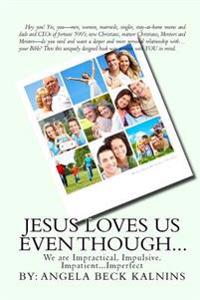 Jesus Loves Us Even Though: We Are: Impractical, Impulsive, Impatient...Imperfect