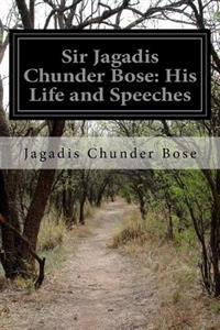 Sir Jagadis Chunder Bose: His Life and Speeches