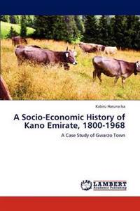 A Socio-Economic History of Kano Emirate, 1800-1968