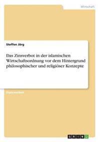 Das Zinsverbot in Der Islamischen Wirtschaftsordnung VOR Dem Hintergrund Philosophischer Und Religioser Konzepte