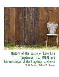 History of the Battle of Lake Erie (September 10, 1813) and Reminiscences of the Flagships Lawrence
