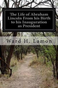 The Life of Abraham Lincoln from His Birth to His Inauguration as President