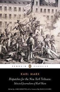 Dispatches for the New York Tribune: Selected Journalism of Karl Marx