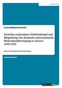 Zwischen Nationalem Freiheitskampf Und Burgerkrieg. Die Litauische Antisowjetische Widerstandsbewegung in Litauen 1940-1953