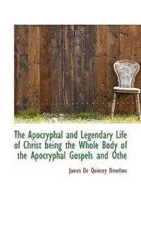 The Apocryphal and Legendary Life of Christ Being the Whole Body of the Apocryphal Gospels and Othe