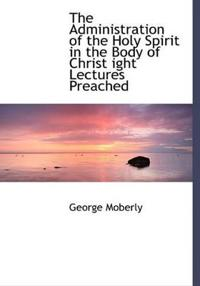 The Administration of the Holy Spirit in the Body of Christ Ight Lectures Preached