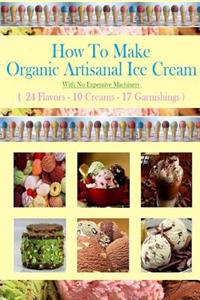 How to Make Organic Artisanal Ice Cream.: With No Expensive Machinery.