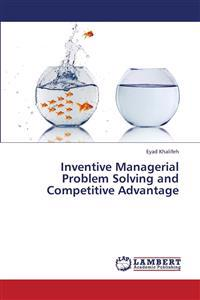 Inventive Managerial Problem Solving and Competitive Advantage