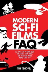 Modern Sci-Fi Films FAQ: All That's Left to Know about Time Travel, Alien, Robot, and Out of This World Movies Since 1970