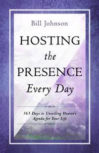 Hosting the Presence Everyday: 365 Days to Unveiling Heaven's Agenda for Your Life