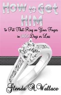 How to Get Him to Put That Ring on Your Finger in 365 Days or Less
