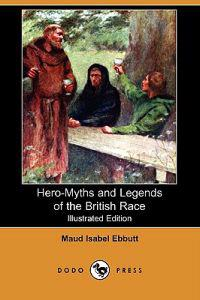 Hero-Myths and Legends of the British Race (Illustrated Edition) (Dodo Press)