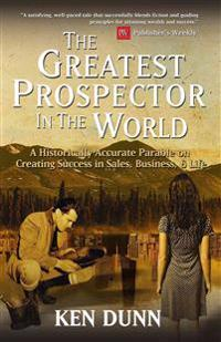 The Greatest Prospector in the World: A Historically Accurate Parable on Creating Success in Sales, Business & Life