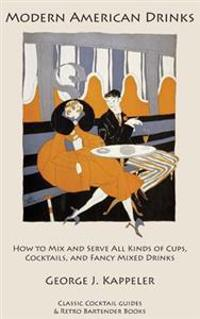 Modern American Drinks: How to Mix and Serve All Kinds of Cups, Cocktails, and Fancy Mixed Drinks