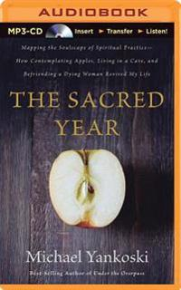The Sacred Year: Mapping the Soulscape of Spiritual Practice; How Contemplating Apples, Living in a Cave, and Befriending a Dying Woman