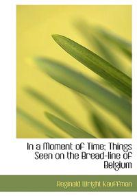 In a Moment of Time; Things Seen on the Bread-Line of Belgium
