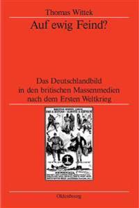 Auf Ewig Feind?: Das Deutschlandbild in Den Britischen Massenmedien Nach Dem Ersten Weltkrieg