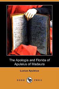 The Apologia and Florida of Apuleius of Madaura (Dodo Press)